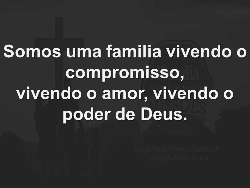 Somos uma familia vivendo o compromisso, vivendo o amor, vivendo o poder de Deus.