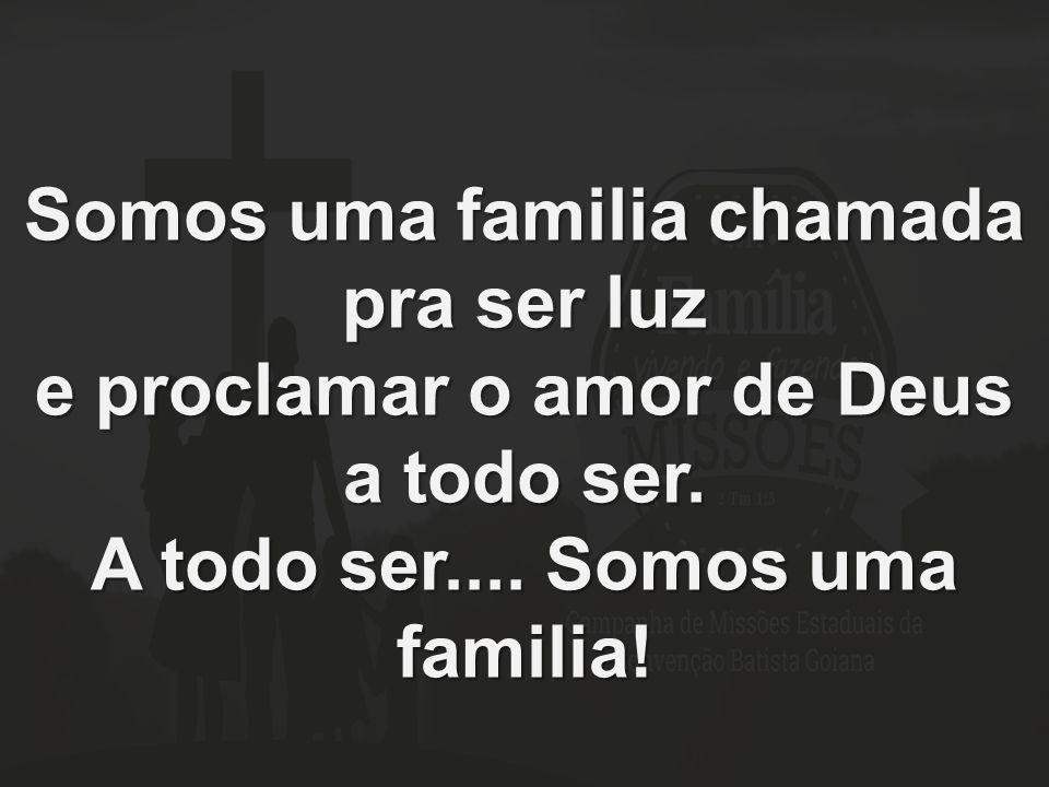 Somos uma familia chamada pra ser luz e proclamar o amor de Deus a todo ser. A todo ser.... Somos uma familia!