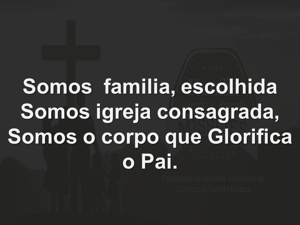 Somos familia, escolhida Somos igreja consagrada, Somos o corpo que Glorifica o Pai.