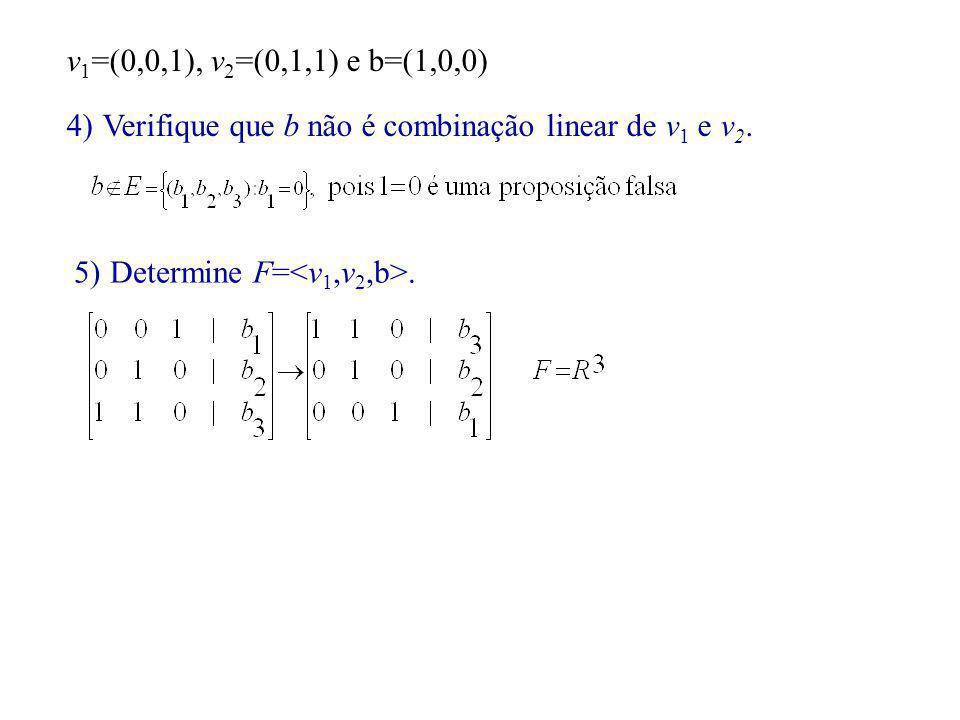 v 1 =(0,0,1), v 2 =(0,1,1) e b=(1,0,0) 4)Verifique que b não é combinação linear de v 1 e v 2. 5)Determine F=.