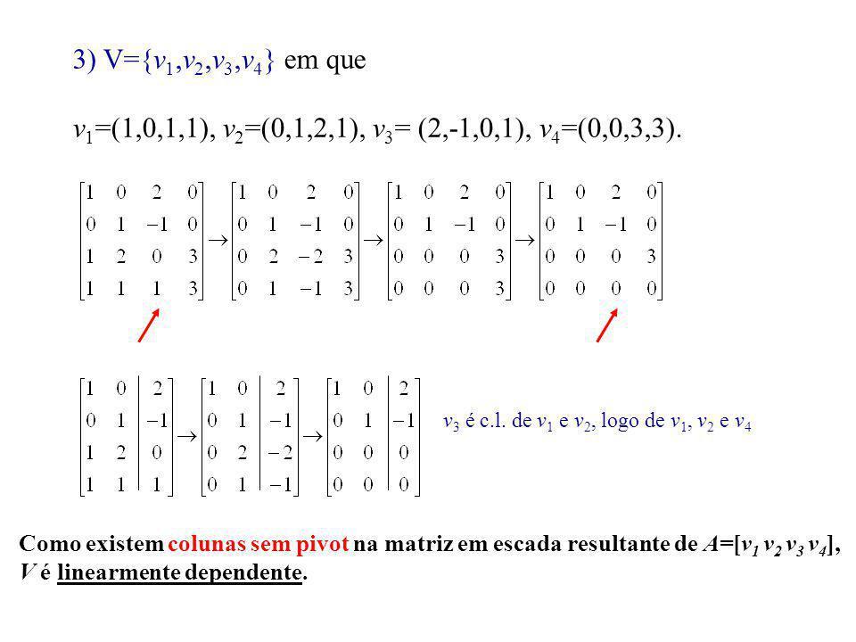 3) V={v 1,v 2,v 3,v 4 } em que v 1 =(1,0,1,1), v 2 =(0,1,2,1), v 3 = (2,-1,0,1), v 4 =(0,0,3,3). v 3 é c.l. de v 1 e v 2, logo de v 1, v 2 e v 4 Como