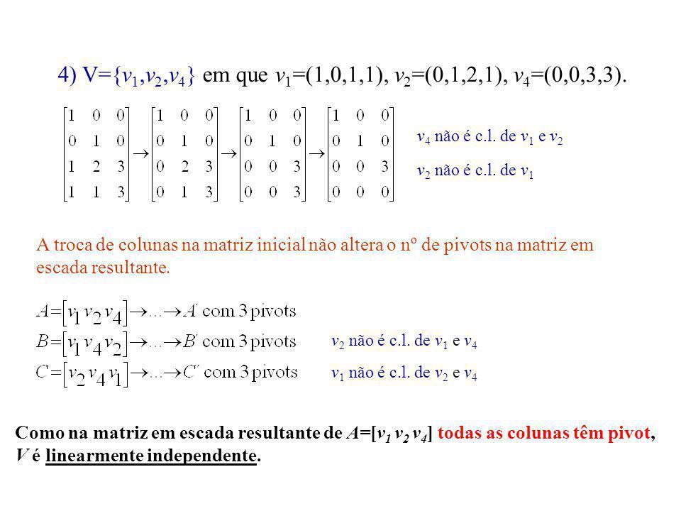 4) V={v 1,v 2,v 4 } em que v 1 =(1,0,1,1), v 2 =(0,1,2,1), v 4 =(0,0,3,3). v 4 não é c.l. de v 1 e v 2 v 2 não é c.l. de v 1 A troca de colunas na mat