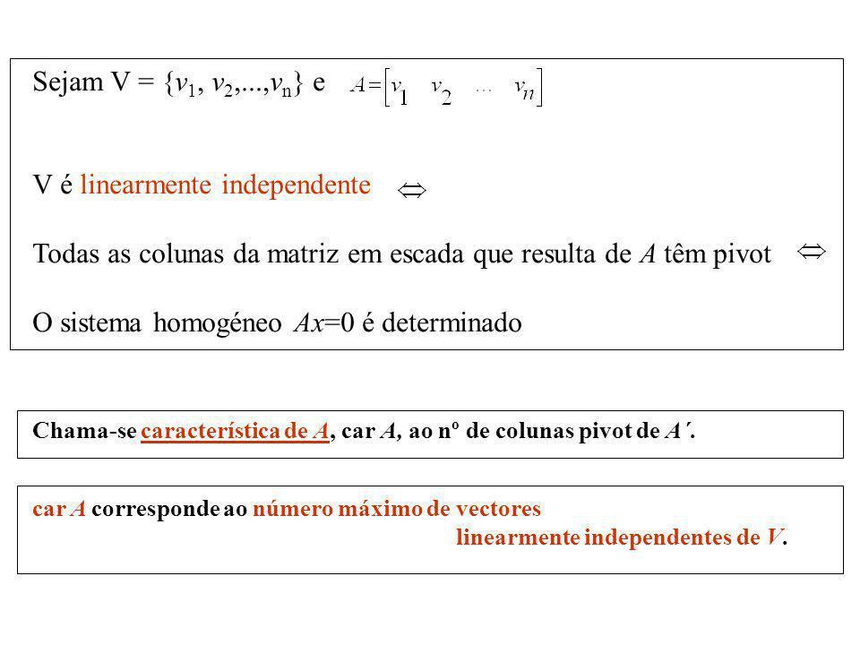 Sejam V = {v 1, v 2,...,v n } e V é linearmente independente Todas as colunas da matriz em escada que resulta de A têm pivot O sistema homogéneo Ax=0