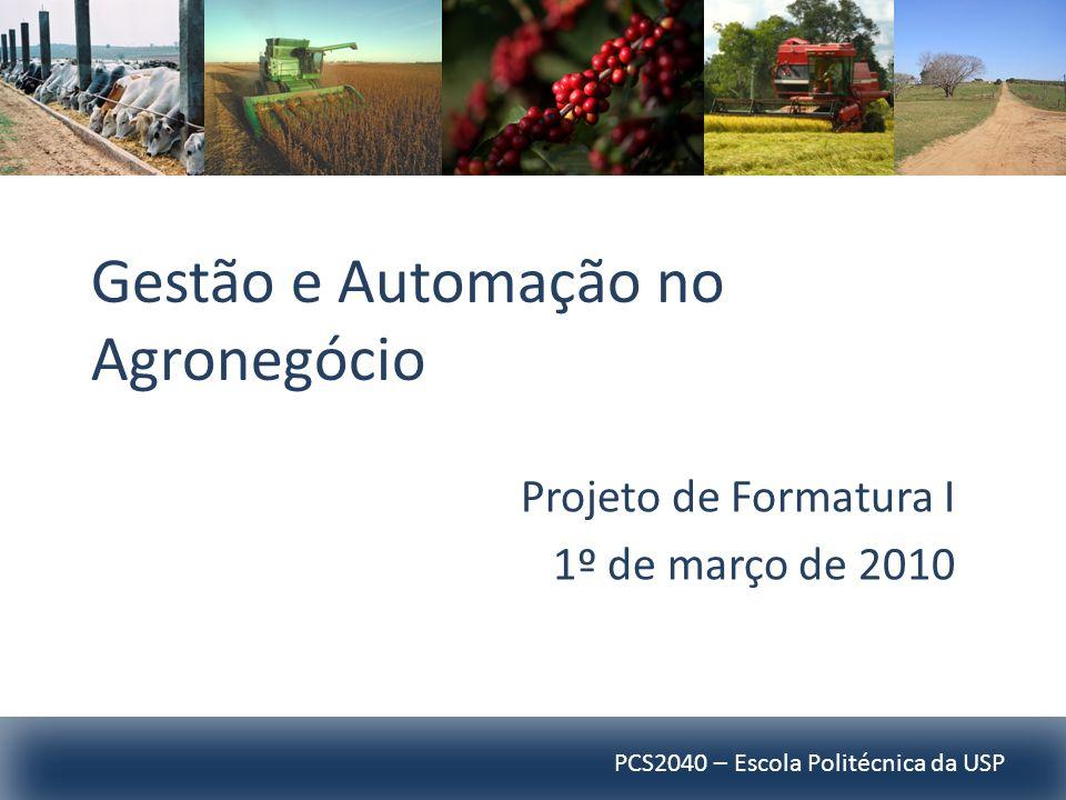 PCS2040 – Escola Politécnica da USP Gestão e Automação no Agronegócio Projeto de Formatura I 1º de março de 2010