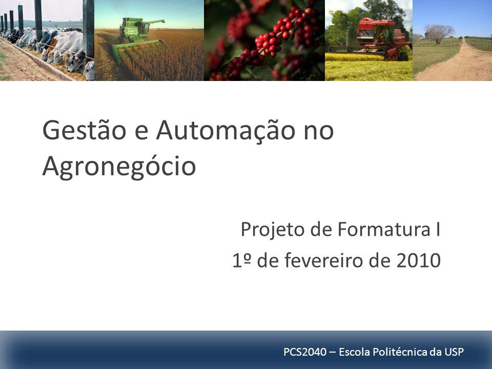 PCS2040 – Escola Politécnica da USP Gestão e Automação no Agronegócio Projeto de Formatura I 1º de fevereiro de 2010