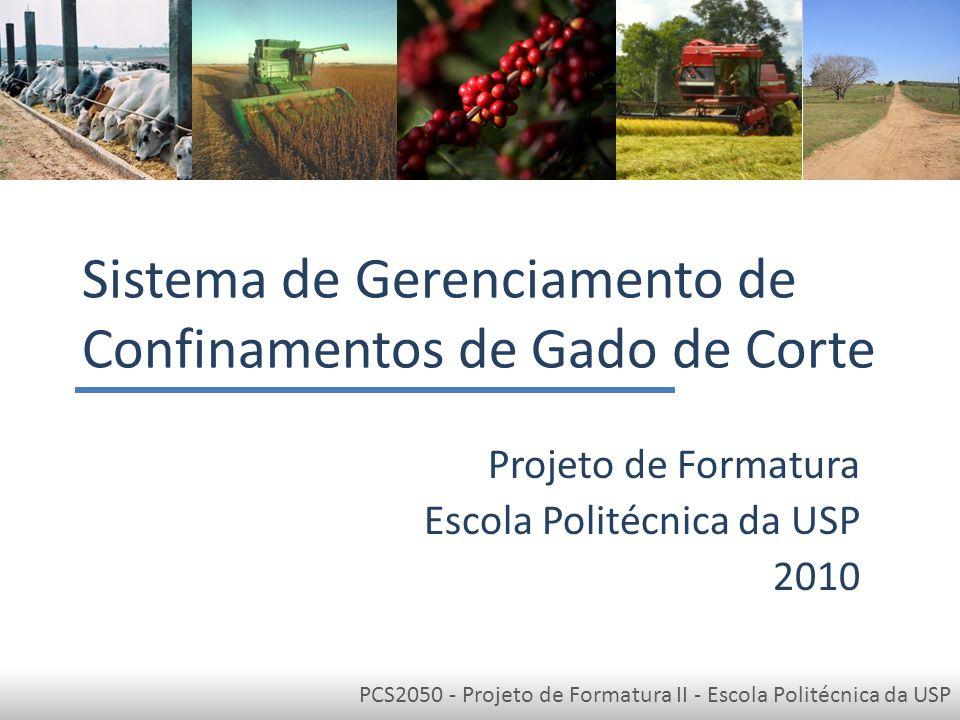 PCS2050 - Projeto de Formatura II - Escola Politécnica da USP Sistema de Gerenciamento de Confinamentos de Gado de Corte Projeto de Formatura Escola Politécnica da USP 2010