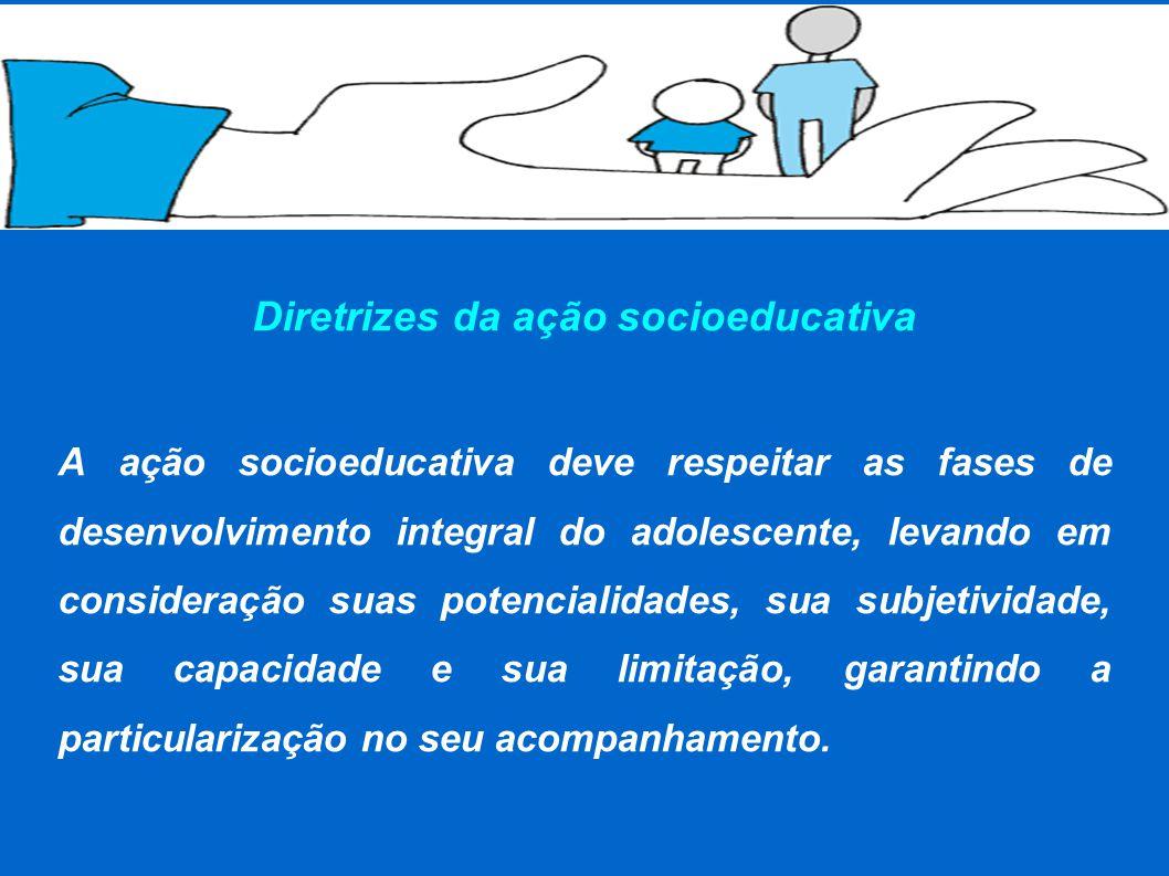 Diretrizes da ação socioeducativa A ação socioeducativa deve respeitar as fases de desenvolvimento integral do adolescente, levando em consideração suas potencialidades, sua subjetividade, sua capacidade e sua limitação, garantindo a particularização no seu acompanhamento.