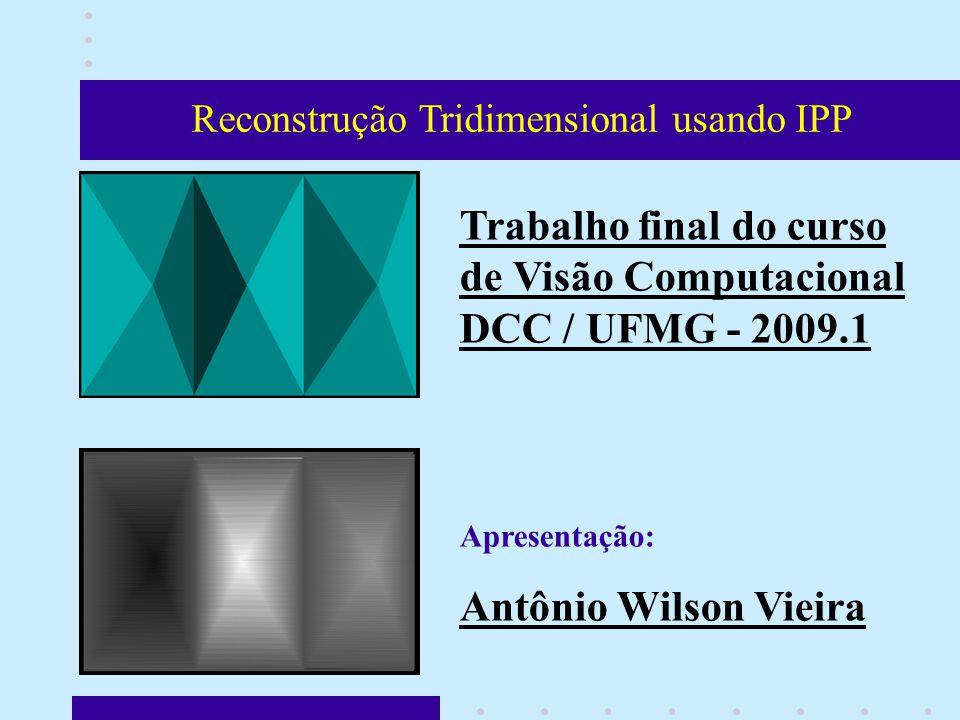 Reconstrução Tridimensional usando IPP Trabalho final do curso de Visão Computacional DCC / UFMG - 2009.1 Apresentação: Antônio Wilson Vieira