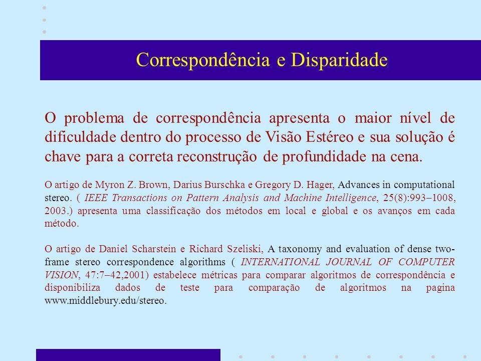 Correspondência e Disparidade O problema de correspondência apresenta o maior nível de dificuldade dentro do processo de Visão Estéreo e sua solução é chave para a correta reconstrução de profundidade na cena.