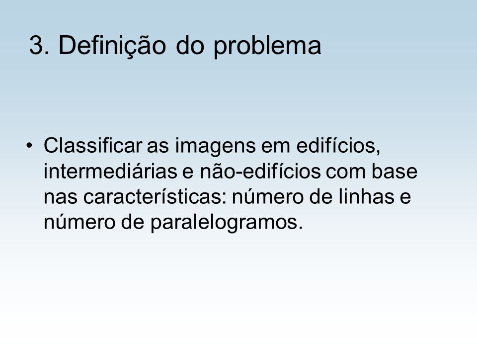 3. Definição do problema Classificar as imagens em edifícios, intermediárias e não-edifícios com base nas características: número de linhas e número d