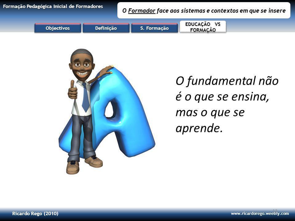 Ricardo Rego (2010) www.ricardorego.weebly.com Formação Pedagógica Inicial de Formadores O Formador face aos sistemas e contextos em que se insere 13 O fundamental não é o que se ensina, mas o que se aprende.