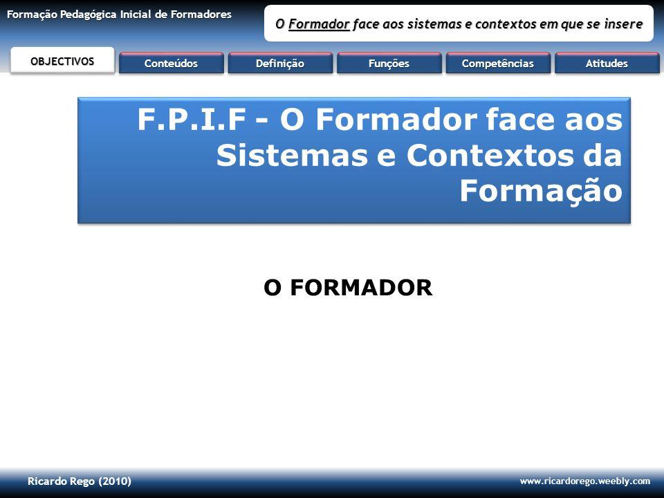 Ricardo Rego (2010) www.ricardorego.weebly.com Formação Pedagógica Inicial de Formadores O Formador face aos sistemas e contextos em que se insere F.P