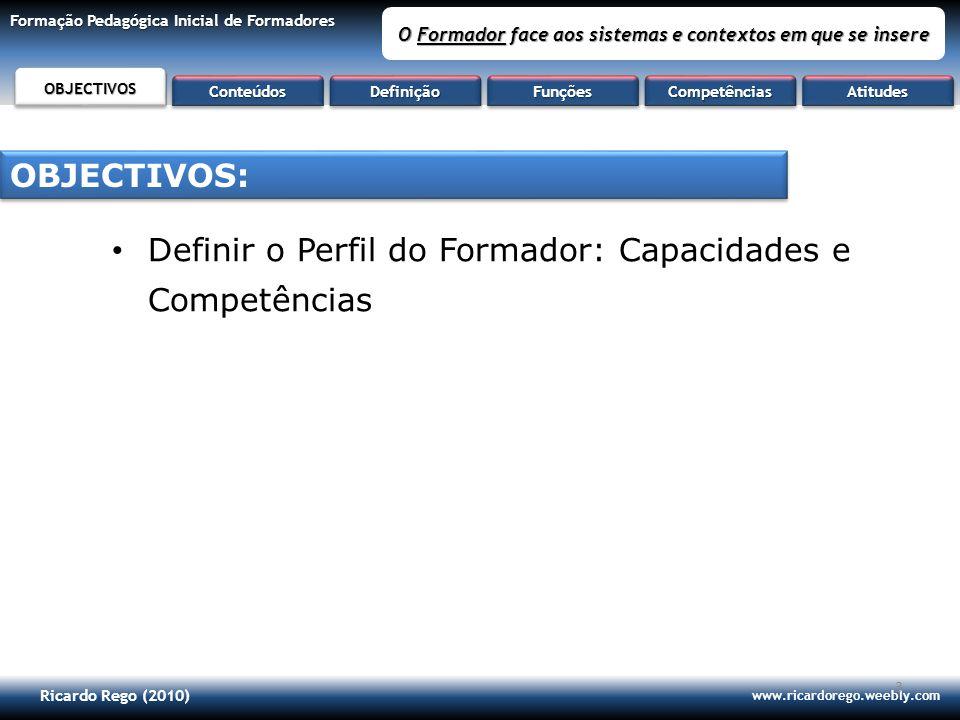 Ricardo Rego (2010) www.ricardorego.weebly.com Formação Pedagógica Inicial de Formadores O Formador face aos sistemas e contextos em que se insere 1.Definição 2.Funções / capacidades 3.Competências 4.Atitudes CONTEÚDOS: AtitudesAtitudesObjectivosObjectivosDefiniçãoDefiniçãoFunçõesFunçõesCompetênciasCompetências CONTEÚDOSCONTEÚDOS