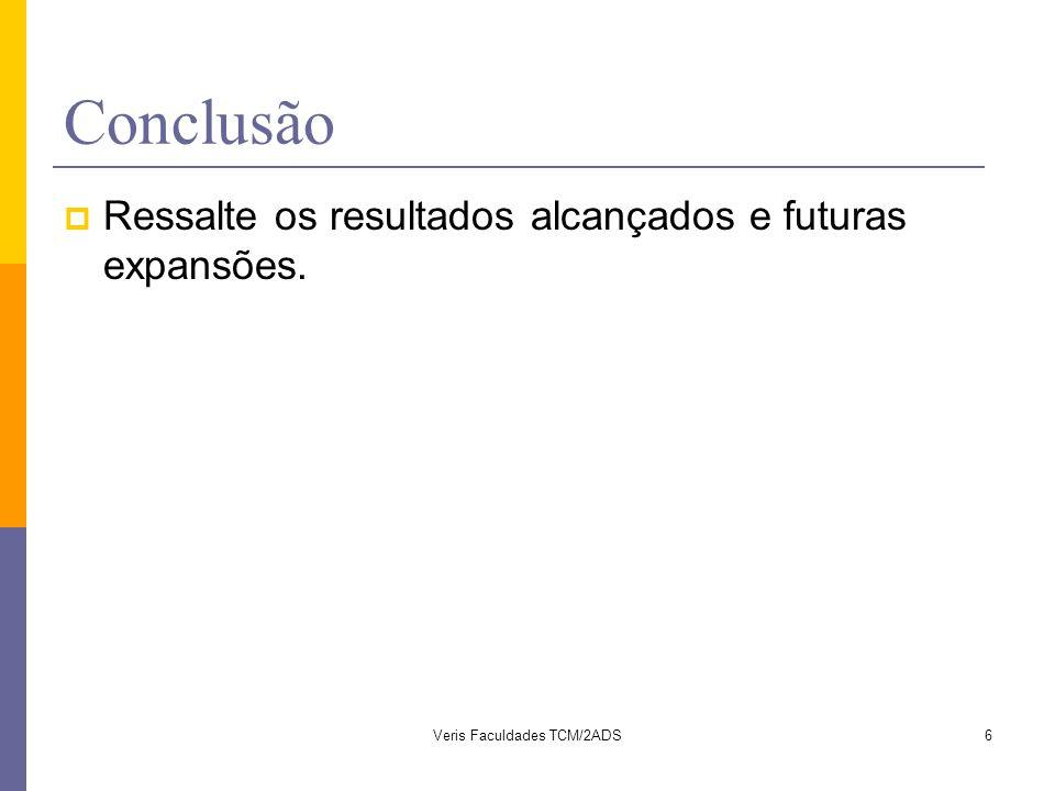 Conclusão  Ressalte os resultados alcançados e futuras expansões. 6Veris Faculdades TCM/2ADS