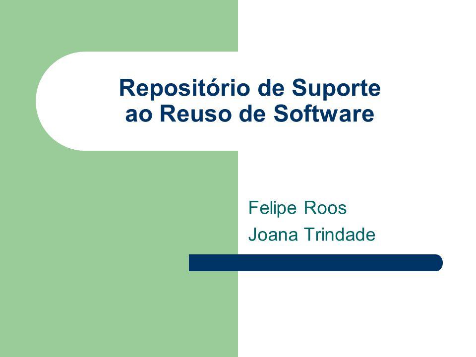 Repositório de Suporte ao Reuso de Software Felipe Roos Joana Trindade