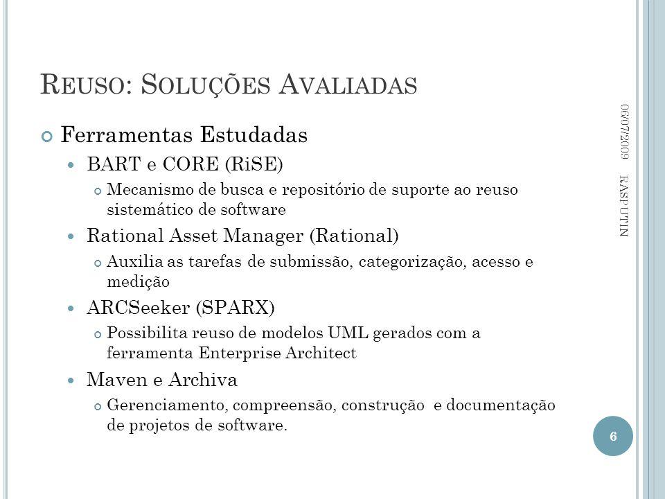 R EUSO : S OLUÇÕES A VALIADAS Ferramentas Estudadas BART e CORE (RiSE) Mecanismo de busca e repositório de suporte ao reuso sistemático de software Rational Asset Manager (Rational) Auxilia as tarefas de submissão, categorização, acesso e medição ARCSeeker (SPARX) Possibilita reuso de modelos UML gerados com a ferramenta Enterprise Architect Maven e Archiva Gerenciamento, compreensão, construção e documentação de projetos de software.