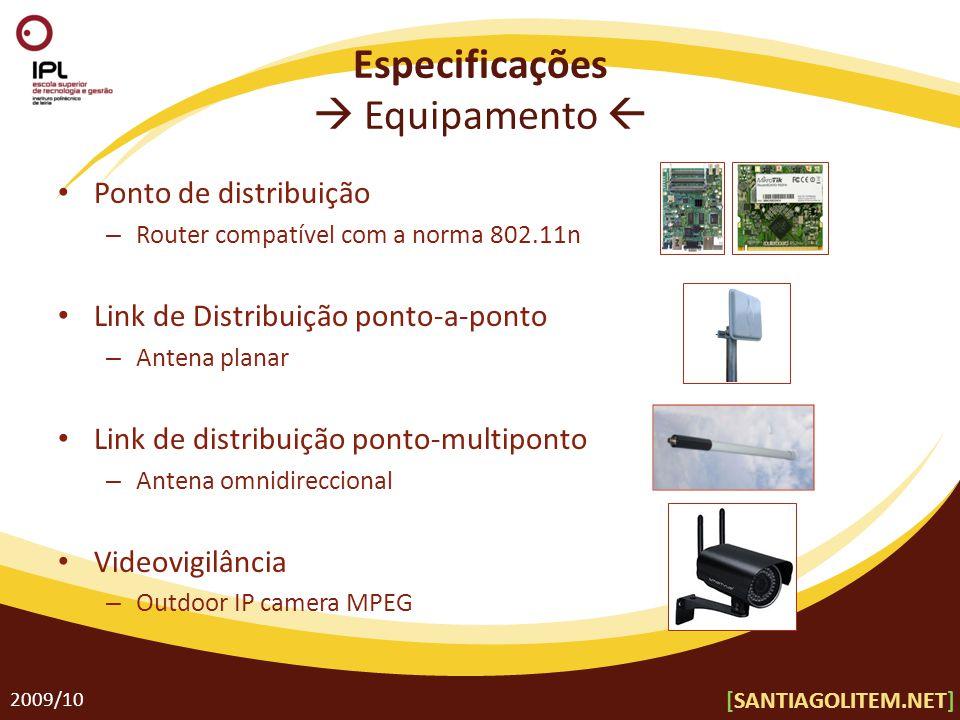 Especificações  Equipamento  Ponto de distribuição – Router compatível com a norma 802.11n Link de Distribuição ponto-a-ponto – Antena planar Link de distribuição ponto-multiponto – Antena omnidireccional Videovigilância – Outdoor IP camera MPEG 2009/10 [SANTIAGOLITEM.NET]