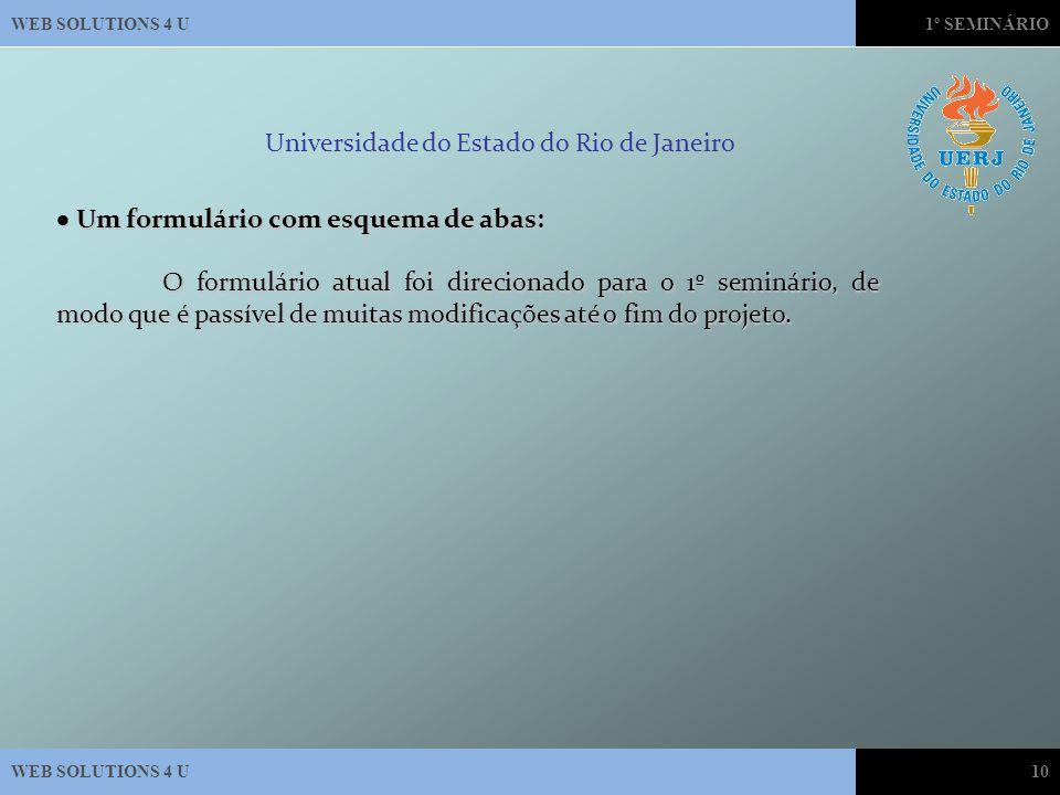 WEB SOLUTIONS 4 U1º SEMINÁRIO WEB SOLUTIONS 4 U10 Universidade do Estado do Rio de Janeiro  Um formulário com esquema de abas: O formulário atual foi direcionado para o 1º seminário, de modo que é passível de muitas modificações até o fim do projeto.