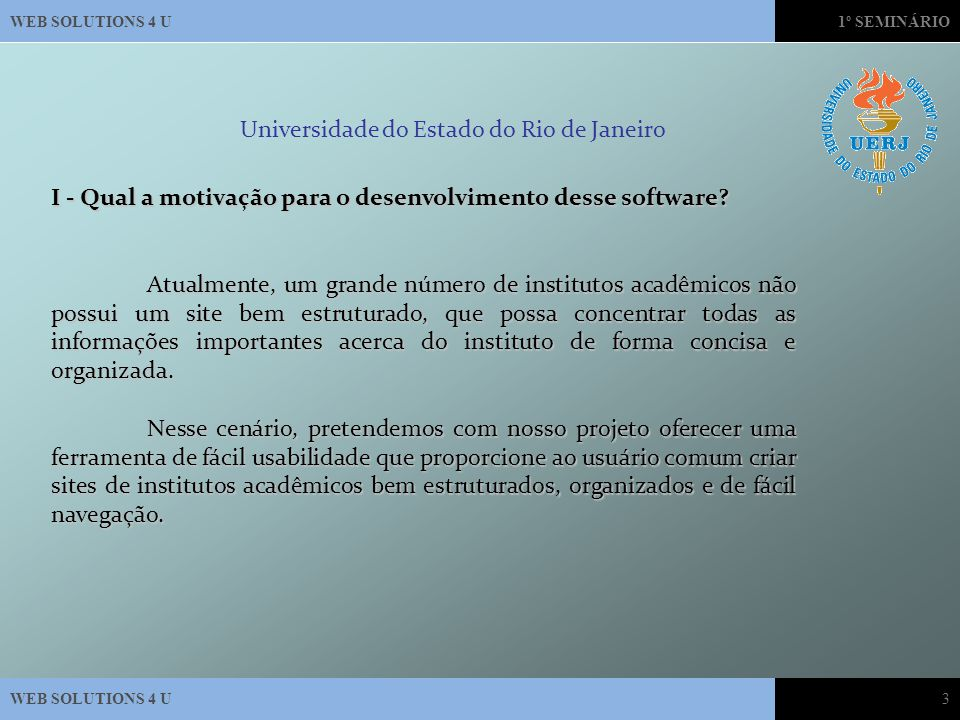 WEB SOLUTIONS 4 U1º SEMINÁRIO WEB SOLUTIONS 4 U3 Universidade do Estado do Rio de Janeiro I - Qual a motivação para o desenvolvimento desse software.