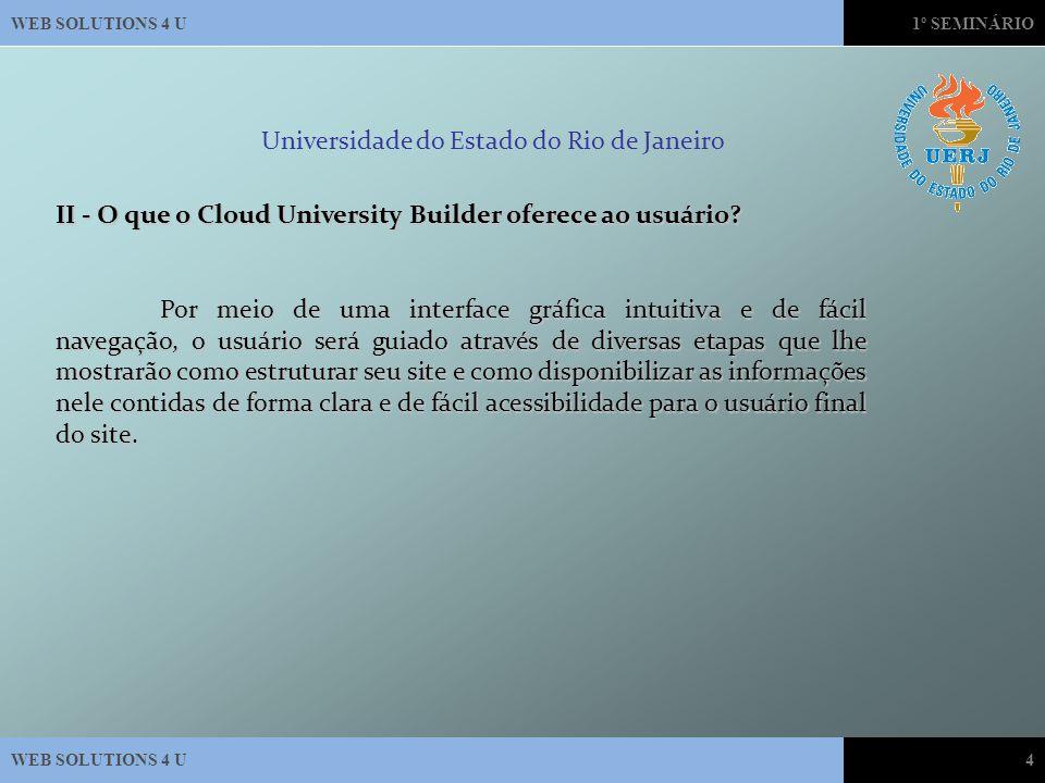 WEB SOLUTIONS 4 U1º SEMINÁRIO WEB SOLUTIONS 4 U4 Universidade do Estado do Rio de Janeiro II - O que o Cloud University Builder oferece ao usuário.