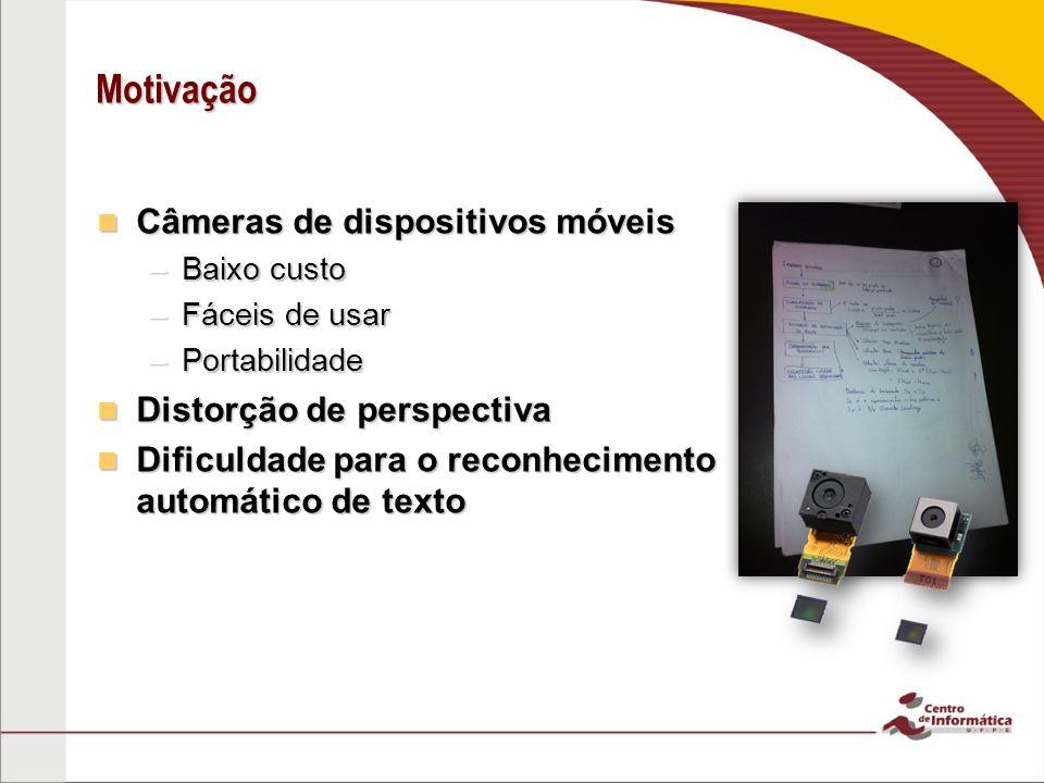 Motivação Câmeras de dispositivos móveis Câmeras de dispositivos móveis –Baixo custo –Fáceis de usar –Portabilidade Distorção de perspectiva Distorção de perspectiva Dificuldade para o reconhecimento automático de texto Dificuldade para o reconhecimento automático de texto