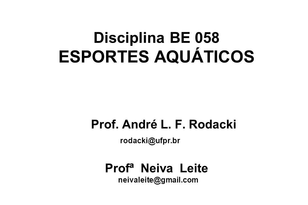 Disciplina BE 058 ESPORTES AQUÁTICOS Prof. André L. F. Rodacki rodacki@ufpr.br Profª Neiva Leite neivaleite@gmail.com