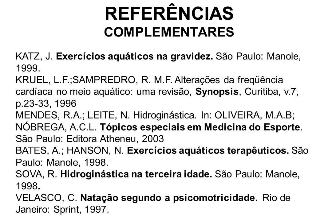REFERÊNCIAS COMPLEMENTARES KATZ, J. Exercícios aquáticos na gravidez. São Paulo: Manole, 1999. KRUEL, L.F.;SAMPREDRO, R. M.F. Alterações da freqüência