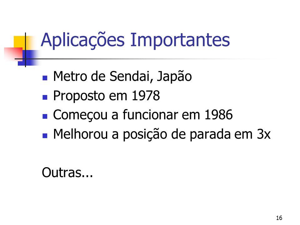 16 Aplicações Importantes Metro de Sendai, Japão Proposto em 1978 Começou a funcionar em 1986 Melhorou a posição de parada em 3x Outras...