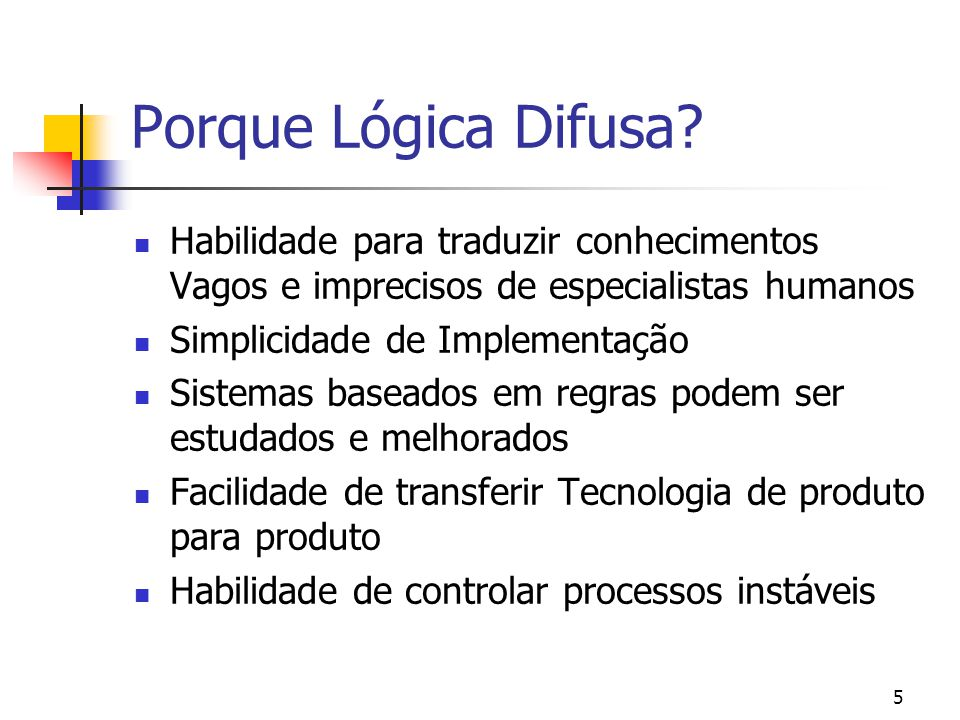 5 Porque Lógica Difusa? Habilidade para traduzir conhecimentos Vagos e imprecisos de especialistas humanos Simplicidade de Implementação Sistemas base