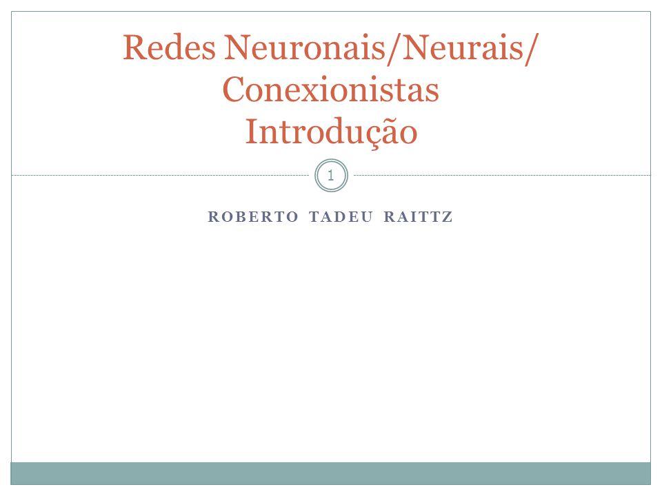 ROBERTO TADEU RAITTZ 1 Redes Neuronais/Neurais/ Conexionistas Introdução