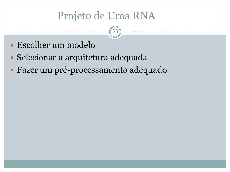 Projeto de Uma RNA 28 Escolher um modelo Selecionar a arquitetura adequada Fazer um pré-processamento adequado