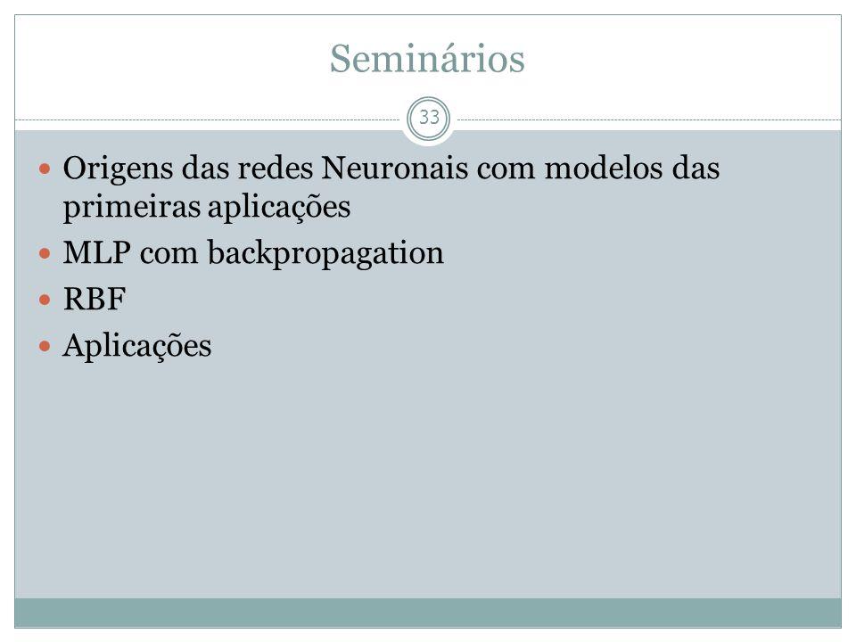 Seminários 33 Origens das redes Neuronais com modelos das primeiras aplicações MLP com backpropagation RBF Aplicações