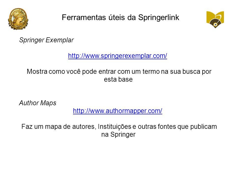 Ferramentas úteis da Springerlink Springer Exemplar http://www.springerexemplar.com/ Mostra como você pode entrar com um termo na sua busca por esta base Author Maps http://www.authormapper.com/ Faz um mapa de autores, Instituições e outras fontes que publicam na Springer