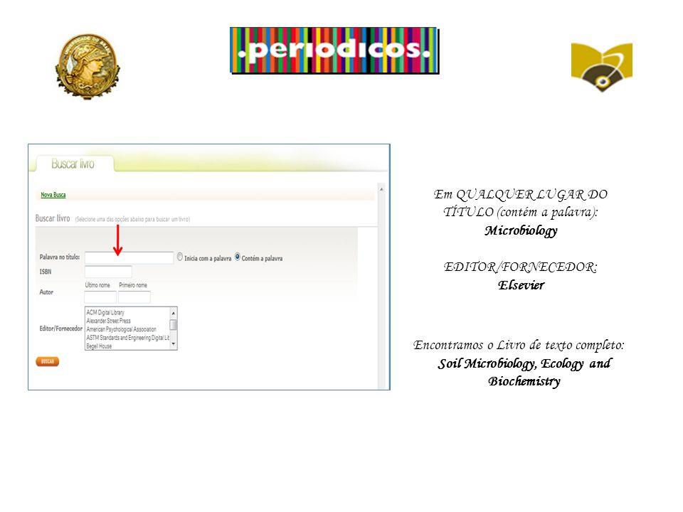 Em QUALQUER LUGAR DO TÍTULO (contém a palavra): Microbiology EDITOR/FORNECEDOR: Elsevier Encontramos o Livro de texto completo: Soil Microbiology, Ecology and Biochemistry