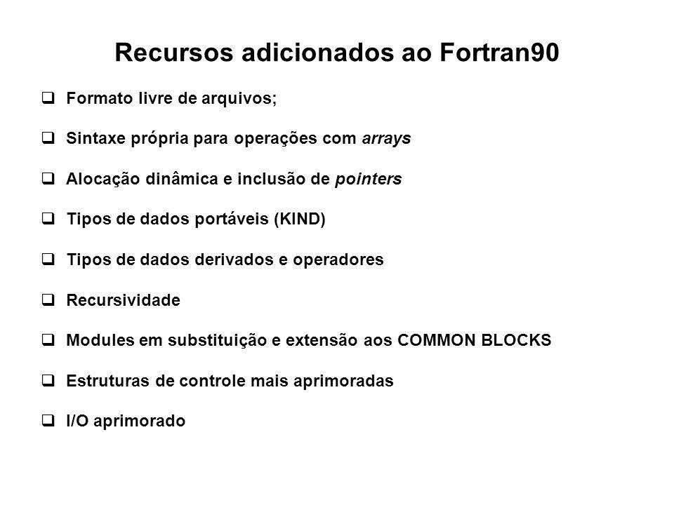 Recursos adicionados ao Fortran90  Formato livre de arquivos;  Sintaxe própria para operações com arrays  Alocação dinâmica e inclusão de pointers