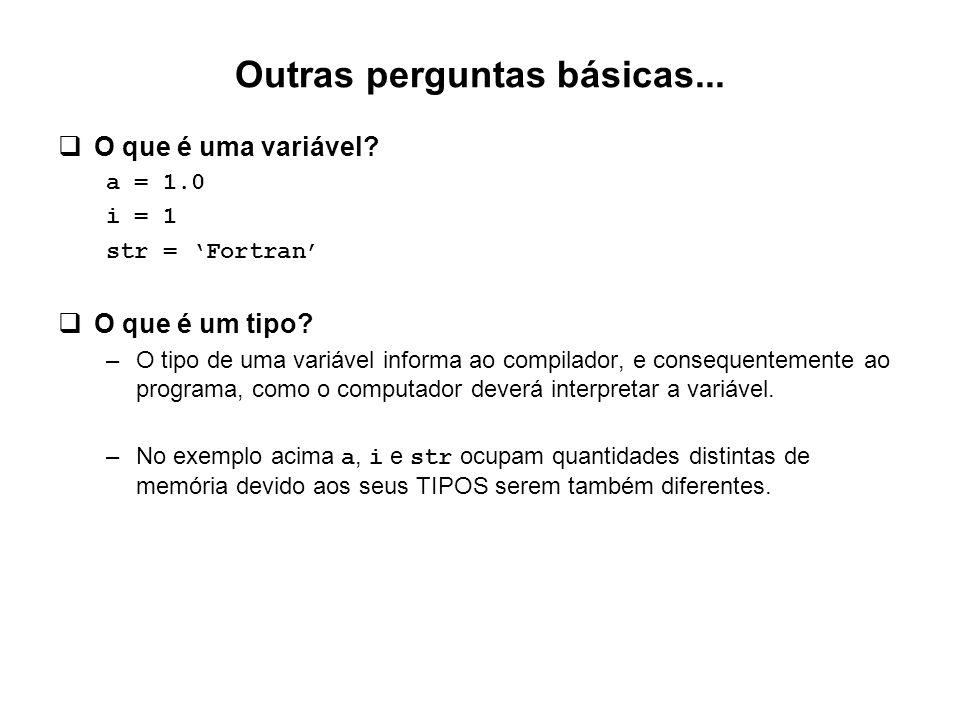 Outras perguntas básicas...  O que é uma variável? a = 1.0 i = 1 str = 'Fortran'  O que é um tipo? –O tipo de uma variável informa ao compilador, e