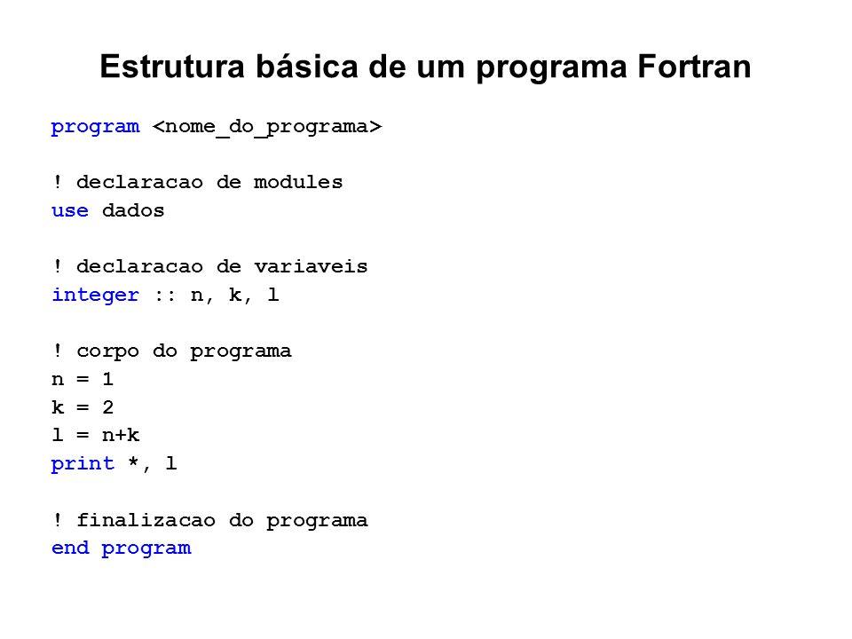 Estrutura básica de um programa Fortran program ! declaracao de modules use dados ! declaracao de variaveis integer :: n, k, l ! corpo do programa n =