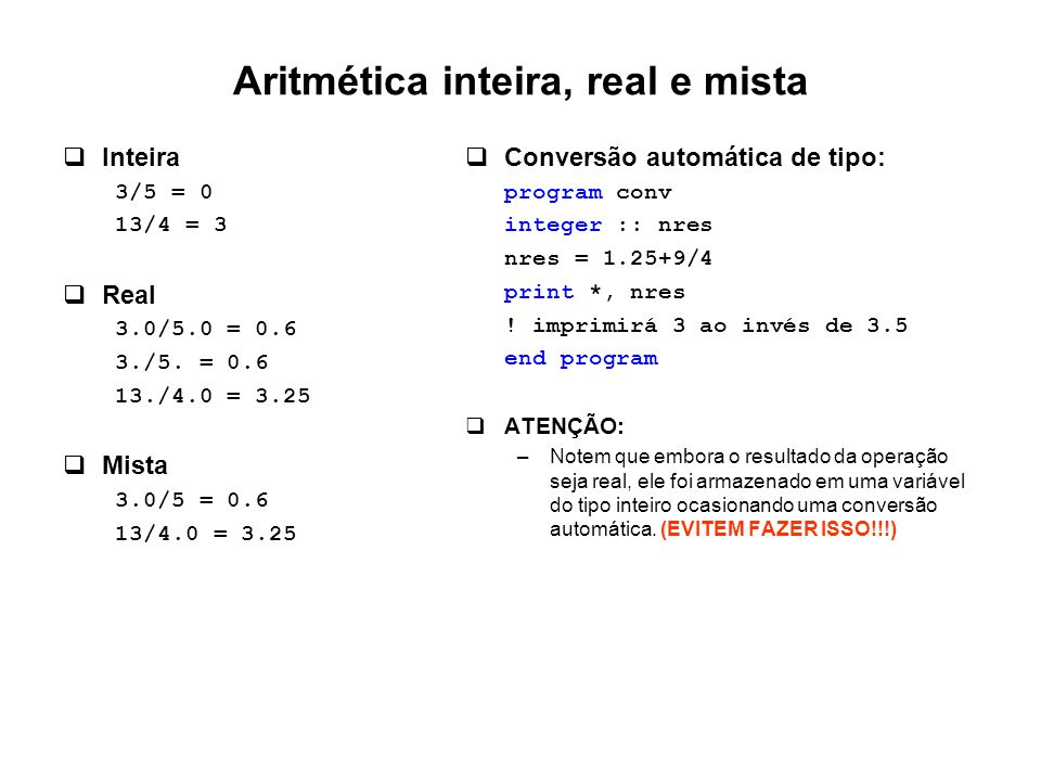 Aritmética inteira, real e mista  Inteira 3/5 = 0 13/4 = 3  Real 3.0/5.0 = 0.6 3./5.