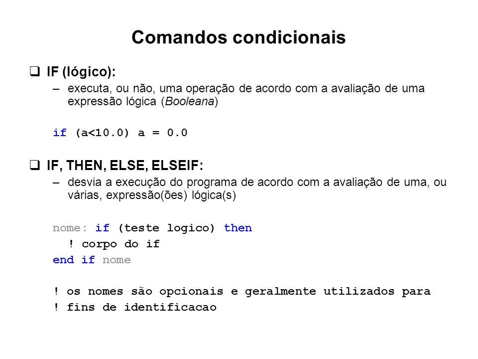 Comandos condicionais  IF (lógico): –executa, ou não, uma operação de acordo com a avaliação de uma expressão lógica (Booleana) if (a<10.0) a = 0.0 
