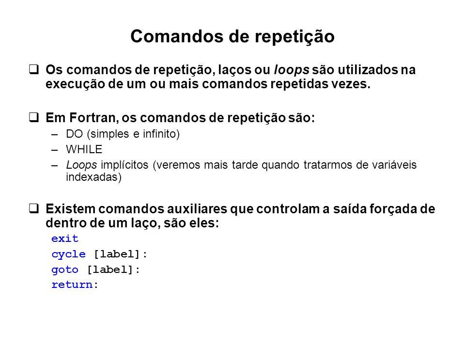Comandos de repetição  Os comandos de repetição, laços ou loops são utilizados na execução de um ou mais comandos repetidas vezes.  Em Fortran, os c