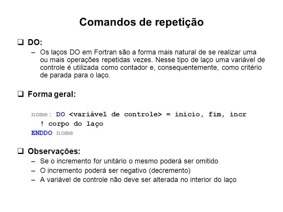 Comandos de repetição  DO: –Os laços DO em Fortran são a forma mais natural de se realizar uma ou mais operações repetidas vezes. Nesse tipo de laço