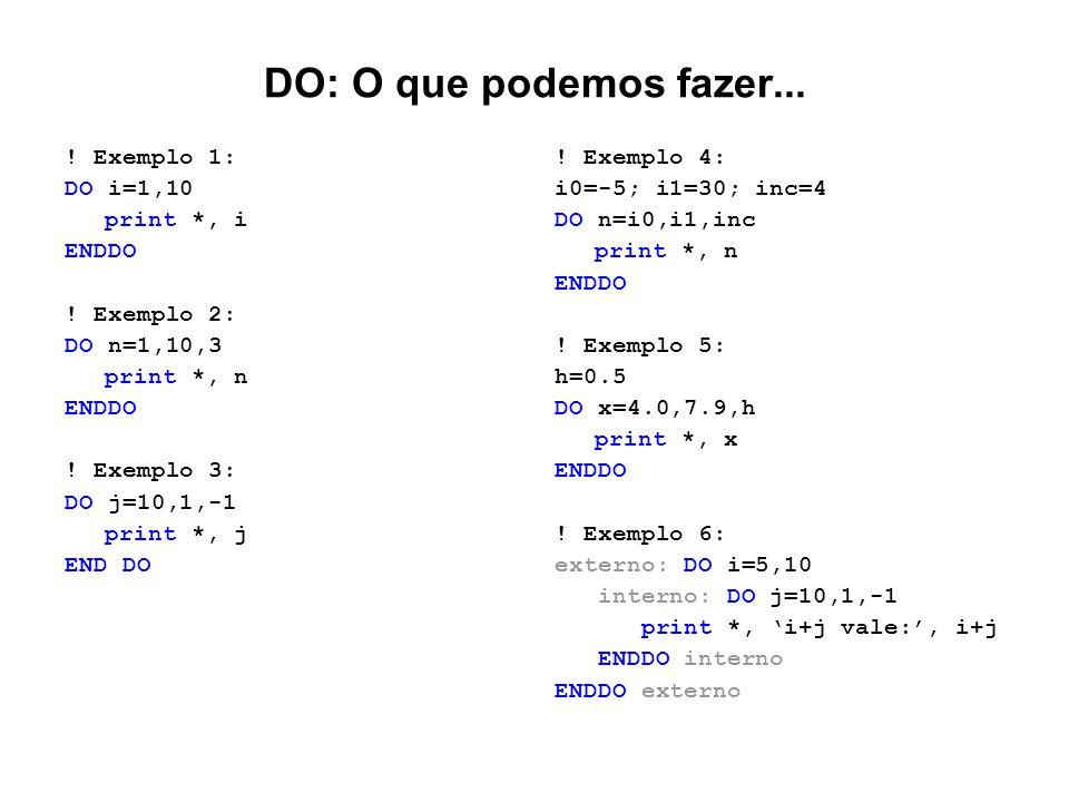 DO: O que podemos fazer... ! Exemplo 1: DO i=1,10 print *, i ENDDO ! Exemplo 2: DO n=1,10,3 print *, n ENDDO ! Exemplo 3: DO j=10,1,-1 print *, j END