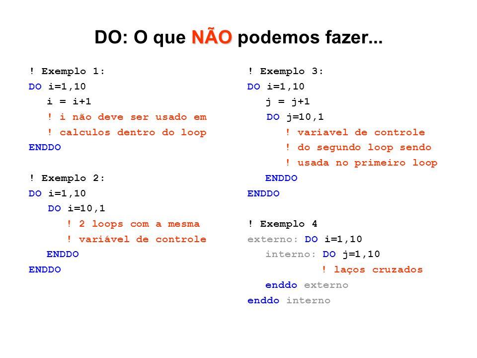 NÃO DO: O que NÃO podemos fazer... ! Exemplo 1: DO i=1,10 i = i+1 ! i não deve ser usado em ! calculos dentro do loop ENDDO ! Exemplo 2: DO i=1,10 DO