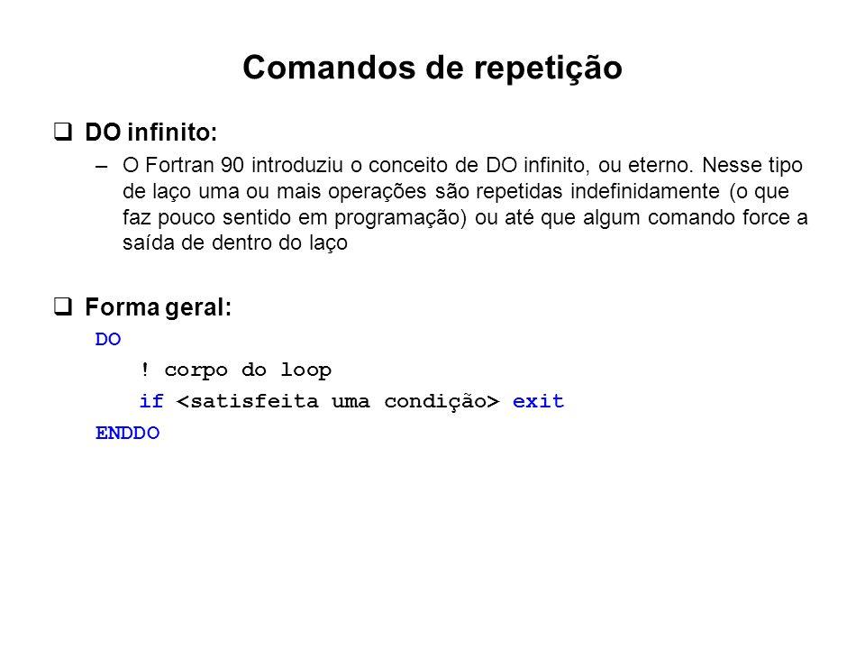 Comandos de repetição  DO infinito: –O Fortran 90 introduziu o conceito de DO infinito, ou eterno. Nesse tipo de laço uma ou mais operações são repet