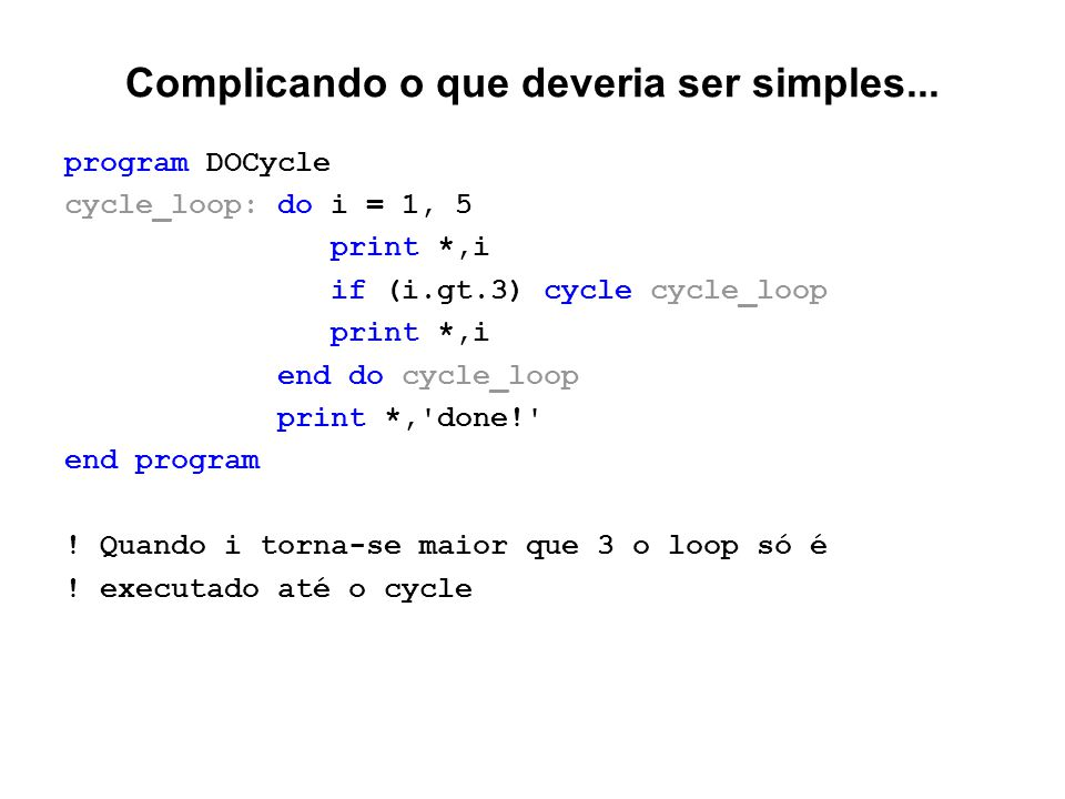 Complicando o que deveria ser simples... program DOCycle cycle_loop: do i = 1, 5 print *,i if (i.gt.3) cycle cycle_loop print *,i end do cycle_loop pr