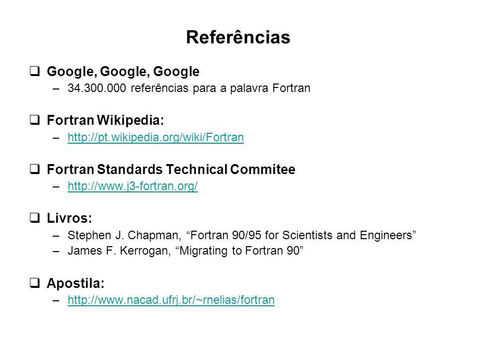 Referências  Google, Google, Google –34.300.000 referências para a palavra Fortran  Fortran Wikipedia: –http://pt.wikipedia.org/wiki/Fortranhttp://p