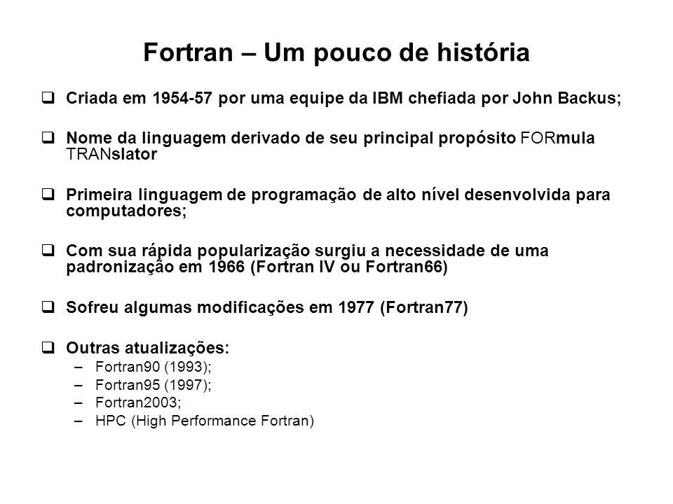 Fortran – Um pouco de história  Criada em 1954-57 por uma equipe da IBM chefiada por John Backus;  Nome da linguagem derivado de seu principal propó