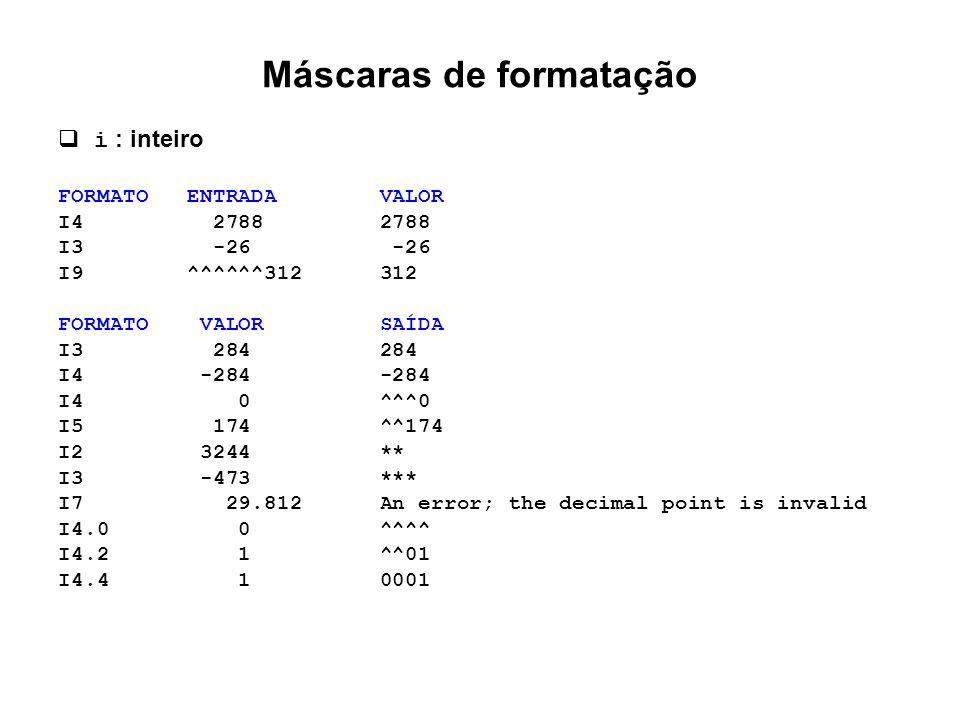 Máscaras de formatação  i : inteiro FORMATO ENTRADA VALOR I4 2788 2788 I3 -26 -26 I9 ^^^^^^312 312 FORMATO VALOR SAÍDA I3 284 284 I4 -284 -284 I4 0 ^