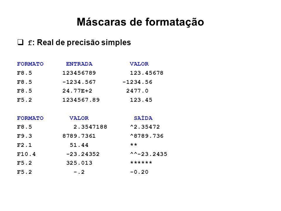 Máscaras de formatação  f : Real de precisão simples FORMATO ENTRADA VALOR F8.5 123456789 123.45678 F8.5 -1234.567 -1234.56 F8.5 24.77E+2 2477.0 F5.2