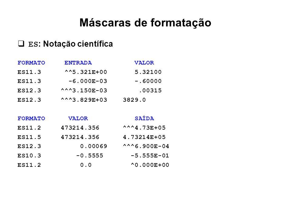 Máscaras de formatação  ES : Notação científica FORMATO ENTRADA VALOR ES11.3 ^^5.321E+00 5.32100 ES11.3 -6.000E-03 -.60000 ES12.3 ^^^3.150E-03.00315